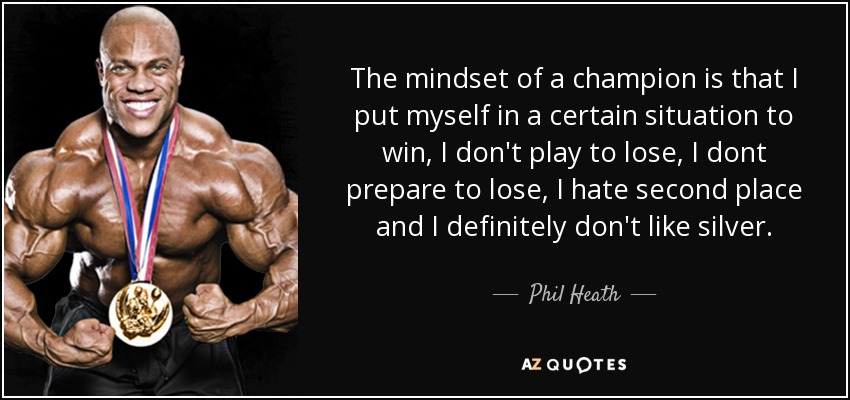 The mindset of a champion is that I put myself in a certain situation to win, I don't play to lose, I dont prepare to lose, I hate second place and I definitely don't like silver. - Phil Heath