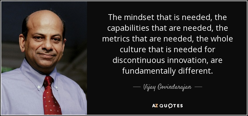 The mindset that is needed, the capabilities that are needed, the metrics that are needed, the whole culture that is needed for discontinuous innovation, are fundamentally different. - Vijay Govindarajan