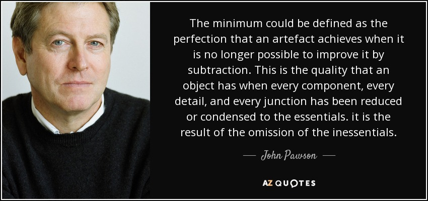 The minimum could be defined as the perfection that an artefact achieves when it is no longer possible to improve it by subtraction. This is the quality that an object has when every component, every detail, and every junction has been reduced or condensed to the essentials. it is the result of the omission of the inessentials. - John Pawson