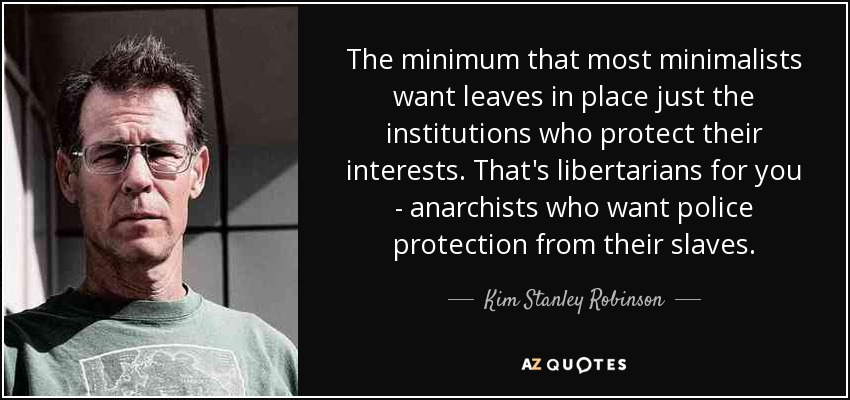 The minimum that most minimalists want leaves in place just the institutions who protect their interests. That's libertarians for you - anarchists who want police protection from their slaves. - Kim Stanley Robinson