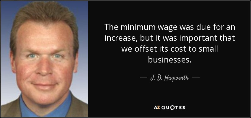The minimum wage was due for an increase, but it was important that we offset its cost to small businesses. - J. D. Hayworth
