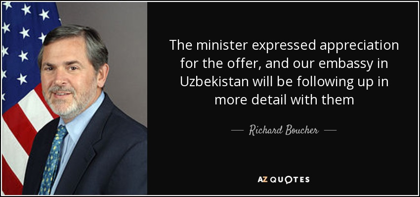 The minister expressed appreciation for the offer, and our embassy in Uzbekistan will be following up in more detail with them - Richard Boucher