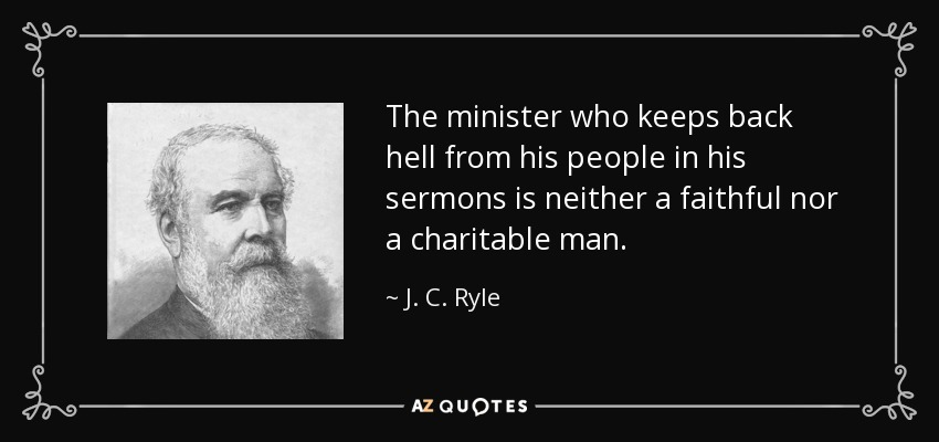 The minister who keeps back hell from his people in his sermons is neither a faithful nor a charitable man. - J. C. Ryle