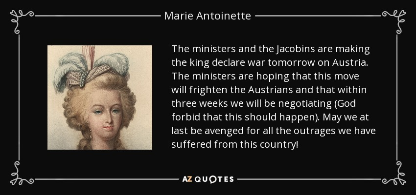 The ministers and the Jacobins are making the king declare war tomorrow on Austria. The ministers are hoping that this move will frighten the Austrians and that within three weeks we will be negotiating (God forbid that this should happen). May we at last be avenged for all the outrages we have suffered from this country! - Marie Antoinette