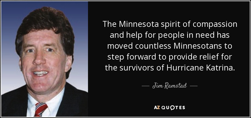 The Minnesota spirit of compassion and help for people in need has moved countless Minnesotans to step forward to provide relief for the survivors of Hurricane Katrina. - Jim Ramstad