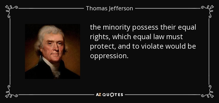 the minority possess their equal rights, which equal law must protect, and to violate would be oppression. - Thomas Jefferson