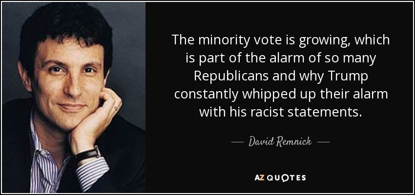 The minority vote is growing, which is part of the alarm of so many Republicans and why Trump constantly whipped up their alarm with his racist statements. - David Remnick