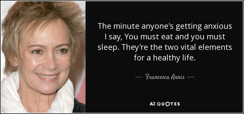 The minute anyone's getting anxious I say, You must eat and you must sleep. They're the two vital elements for a healthy life. - Francesca Annis