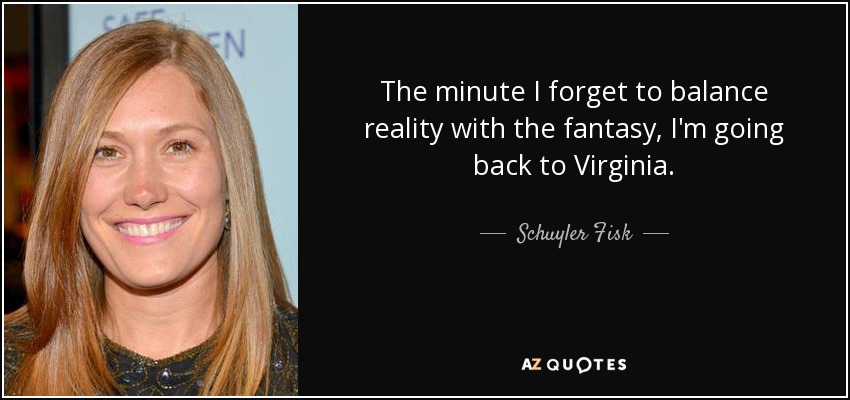 The minute I forget to balance reality with the fantasy, I'm going back to Virginia. - Schuyler Fisk