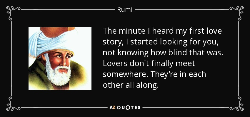 The minute I heard my first love story, I started looking for you, not knowing how blind that was. Lovers don't finally meet somewhere. They're in each other all along. - Rumi