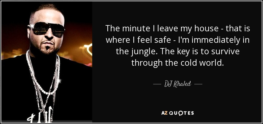 The minute I leave my house - that is where I feel safe - I'm immediately in the jungle. The key is to survive through the cold world. - DJ Khaled