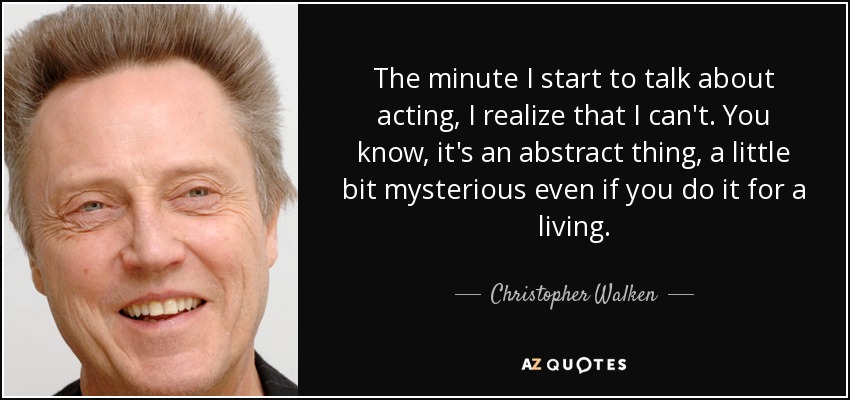 The minute I start to talk about acting, I realize that I can't. You know, it's an abstract thing, a little bit mysterious even if you do it for a living. - Christopher Walken