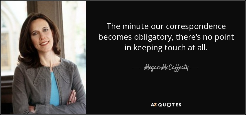 The minute our correspondence becomes obligatory, there's no point in keeping touch at all. - Megan McCafferty