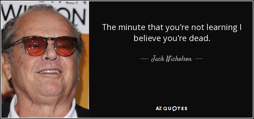 The minute that you're not learning I believe you're dead. - Jack Nicholson