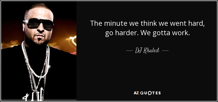 The minute we think we went hard, go harder. We gotta work. - DJ Khaled