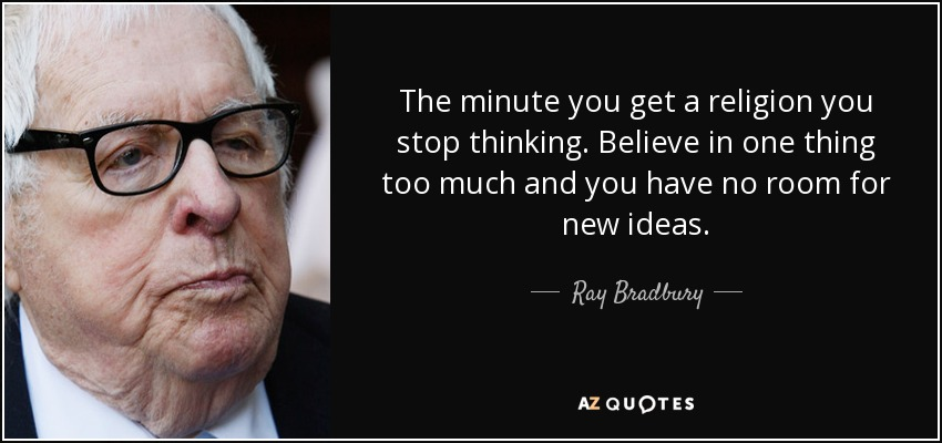 The minute you get a religion you stop thinking. Believe in one thing too much and you have no room for new ideas. - Ray Bradbury