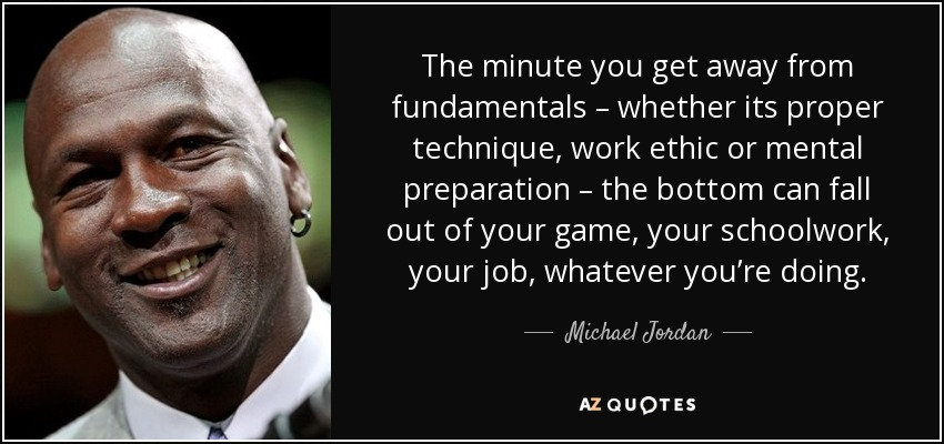 The minute you get away from fundamentals – whether its proper technique, work ethic or mental preparation – the bottom can fall out of your game, your schoolwork, your job, whatever you're doing. - Michael Jordan