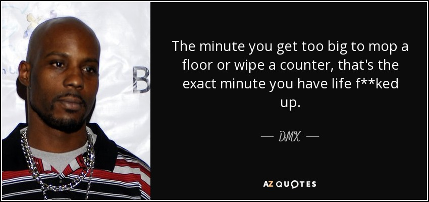 The minute you get too big to mop a floor or wipe a counter, that's the exact minute you have life f**ked up. - DMX