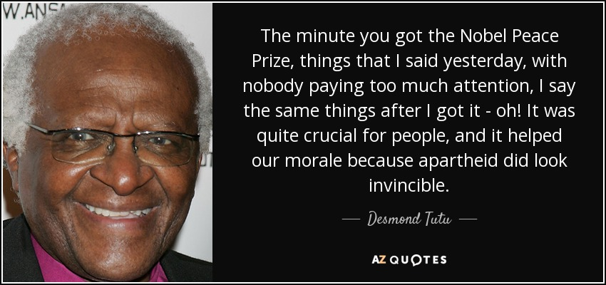 The minute you got the Nobel Peace Prize, things that I said yesterday, with nobody paying too much attention, I say the same things after I got it - oh! It was quite crucial for people, and it helped our morale because apartheid did look invincible. - Desmond Tutu