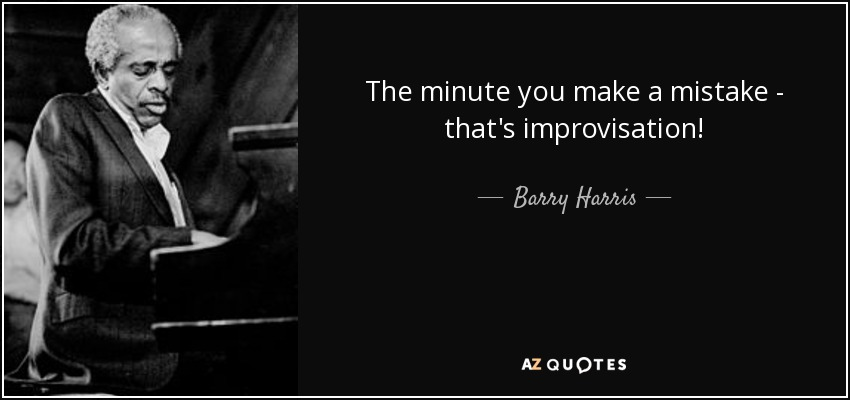 The minute you make a mistake - that's improvisation! - Barry Harris
