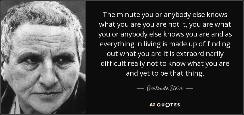 The minute you or anybody else knows what you are you are not it, you are what you or anybody else knows you are and as everything in living is made up of finding out what you are it is extraordinarily difficult really not to know what you are and yet to be that thing. - Gertrude Stein