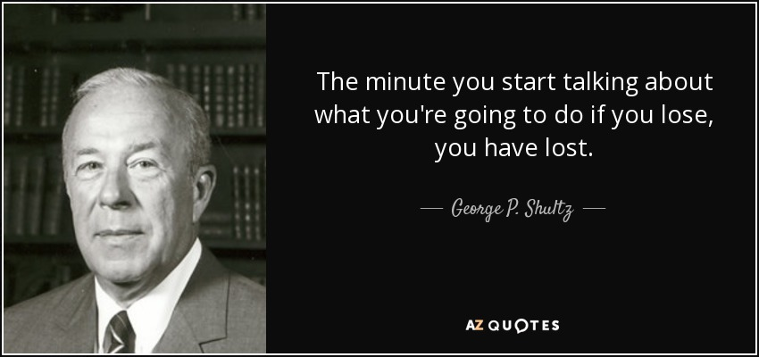 The minute you start talking about what you're going to do if you lose, you have lost. - George P. Shultz