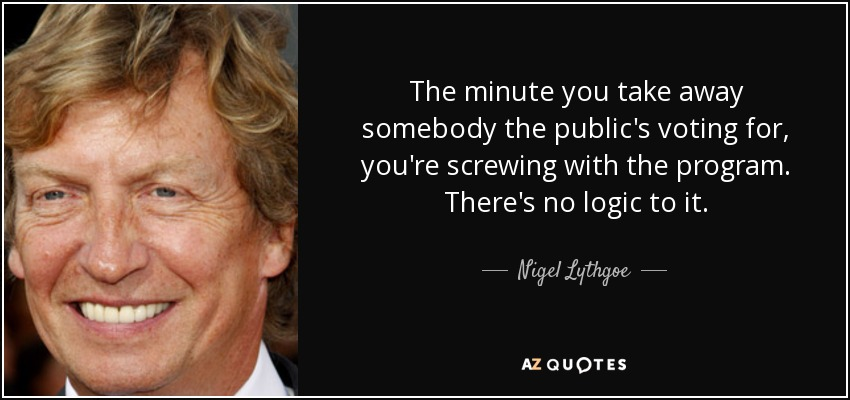 The minute you take away somebody the public's voting for, you're screwing with the program. There's no logic to it. - Nigel Lythgoe