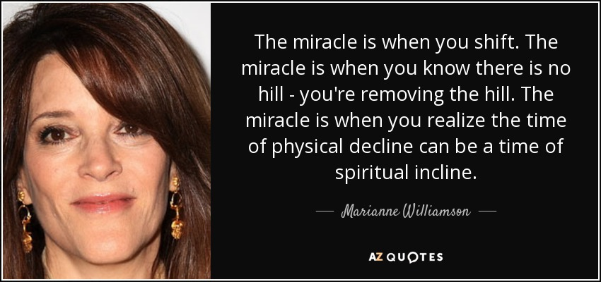 The miracle is when you shift. The miracle is when you know there is no hill - you're removing the hill. The miracle is when you realize the time of physical decline can be a time of spiritual incline. - Marianne Williamson