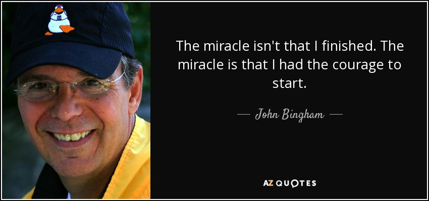 The miracle isn't that I finished. The miracle is that I had the courage to start. - John Bingham