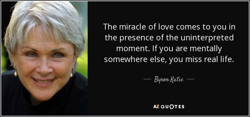 The miracle of love comes to you in the presence of the uninterpreted moment. If you are mentally somewhere else, you miss real life. - Byron Katie