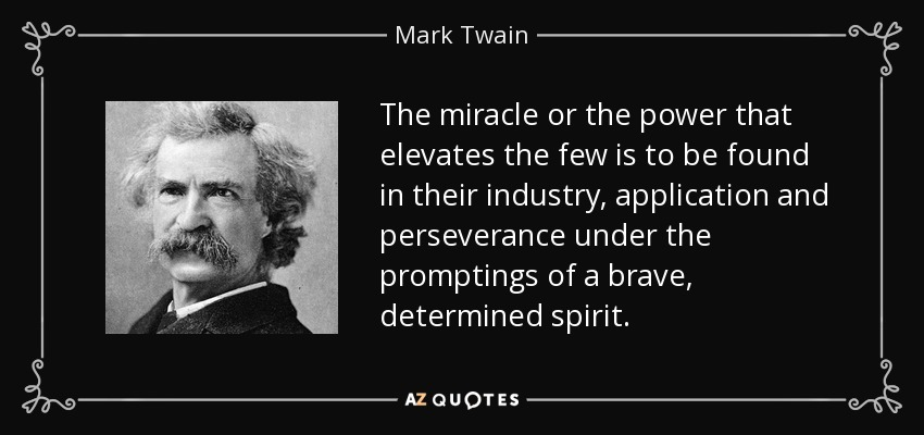 The miracle or the power that elevates the few is to be found in their industry, application and perseverance under the promptings of a brave, determined spirit. - Mark Twain