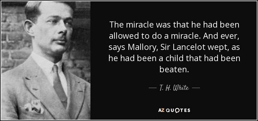 The miracle was that he had been allowed to do a miracle. And ever, says Mallory, Sir Lancelot wept, as he had been a child that had been beaten. - T. H. White