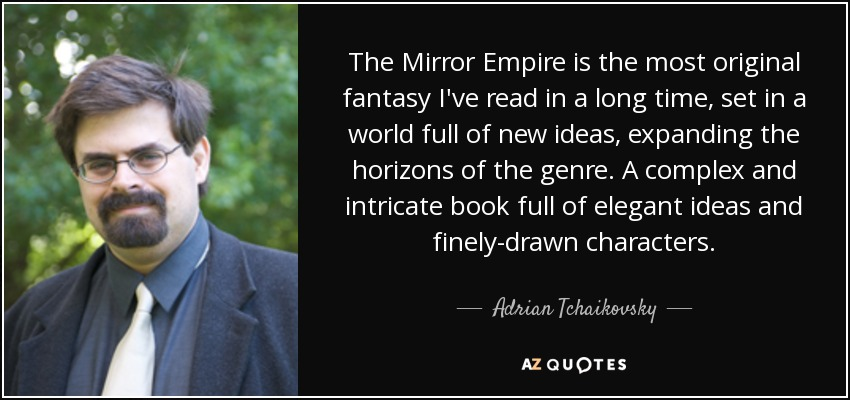 The Mirror Empire is the most original fantasy I've read in a long time, set in a world full of new ideas, expanding the horizons of the genre. A complex and intricate book full of elegant ideas and finely-drawn characters. - Adrian Tchaikovsky