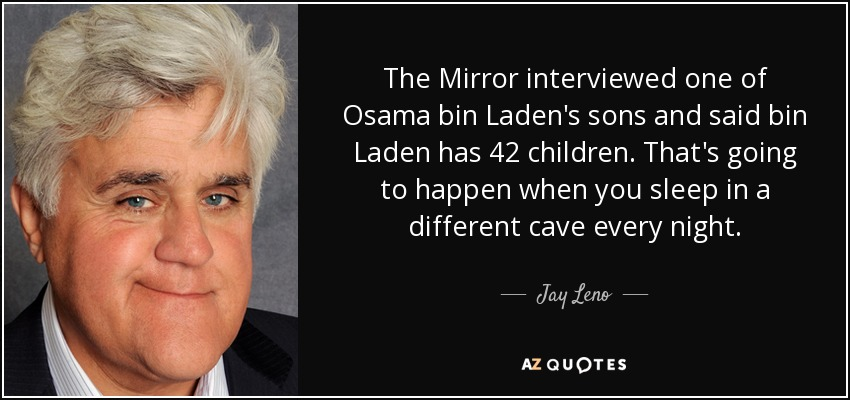 The Mirror interviewed one of Osama bin Laden's sons and said bin Laden has 42 children. That's going to happen when you sleep in a different cave every night. - Jay Leno