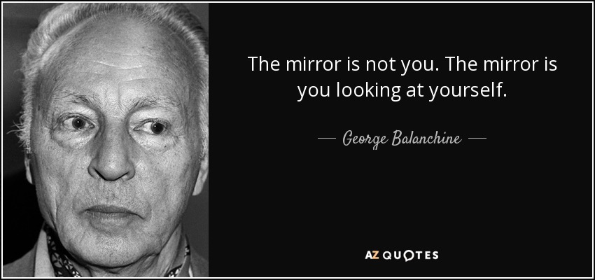 The mirror is not you. The mirror is you looking at yourself. - George Balanchine
