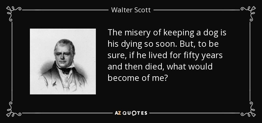 The misery of keeping a dog is his dying so soon. But, to be sure, if he lived for fifty years and then died, what would become of me? - Walter Scott