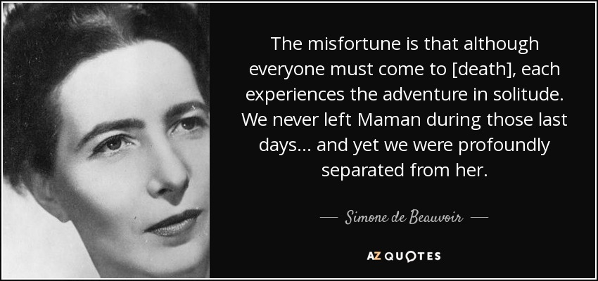 The misfortune is that although everyone must come to [death], each experiences the adventure in solitude. We never left Maman during those last days... and yet we were profoundly separated from her. - Simone de Beauvoir