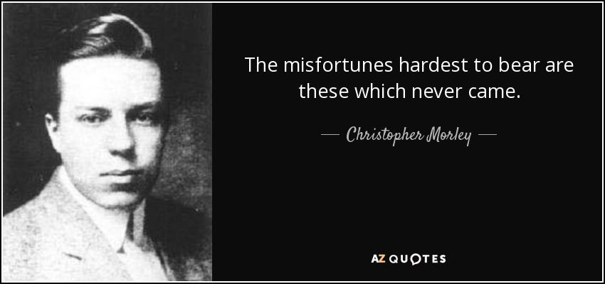 The misfortunes hardest to bear are these which never came. - Christopher Morley