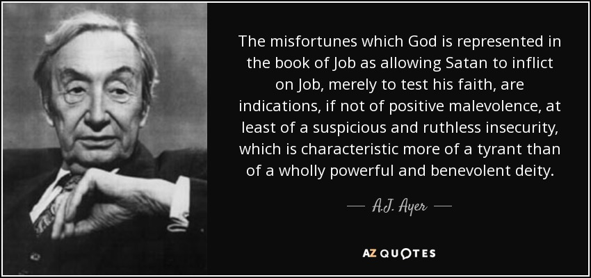 The misfortunes which God is represented in the book of Job as allowing Satan to inflict on Job, merely to test his faith, are indications, if not of positive malevolence, at least of a suspicious and ruthless insecurity, which is characteristic more of a tyrant than of a wholly powerful and benevolent deity. - A.J. Ayer