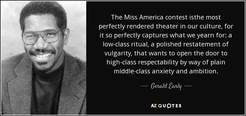 The Miss America contest isthe most perfectly rendered theater in our culture, for it so perfectly captures what we yearn for: a low-class ritual, a polished restatement of vulgarity, that wants to open the door to high-class respectability by way of plain middle-class anxiety and ambition. - Gerald Early