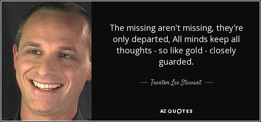 The missing aren't missing, they're only departed, All minds keep all thoughts - so like gold - closely guarded. - Trenton Lee Stewart