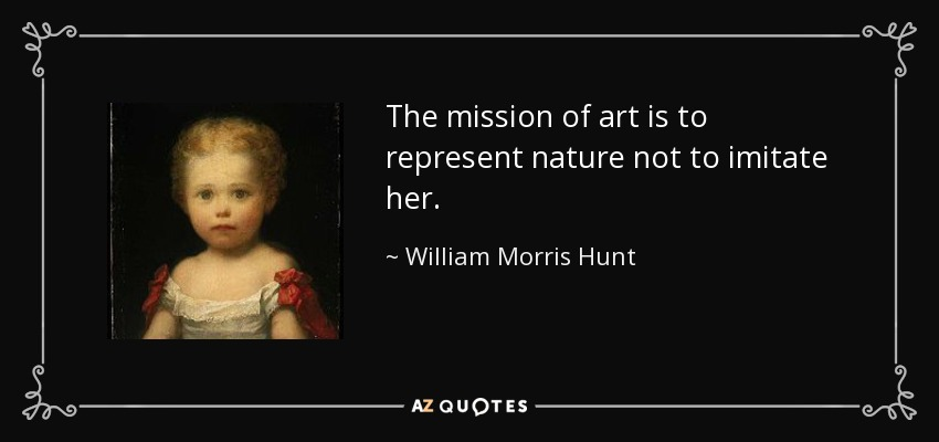 The mission of art is to represent nature not to imitate her. - William Morris Hunt