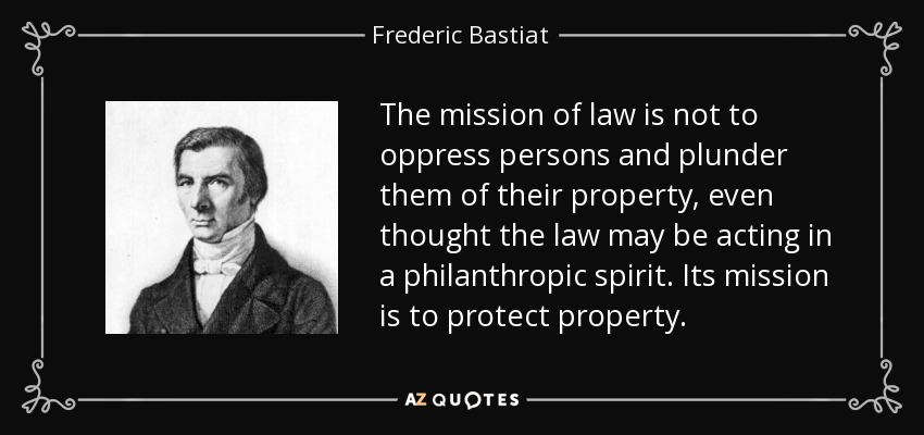 The mission of law is not to oppress persons and plunder them of their property, even thought the law may be acting in a philanthropic spirit. Its mission is to protect property. - Frederic Bastiat