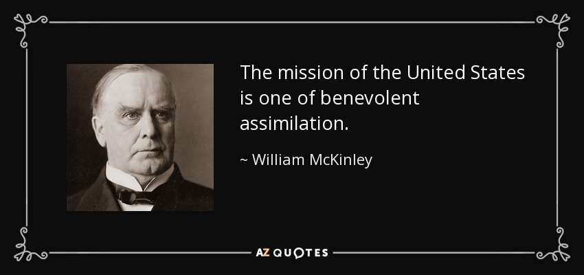 The mission of the United States is one of benevolent assimilation. - William McKinley