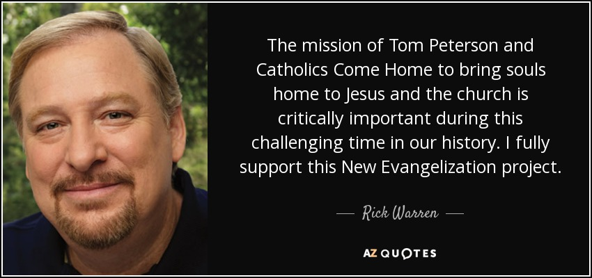 The mission of Tom Peterson and Catholics Come Home to bring souls home to Jesus and the church is critically important during this challenging time in our history. I fully support this New Evangelization project. - Rick Warren