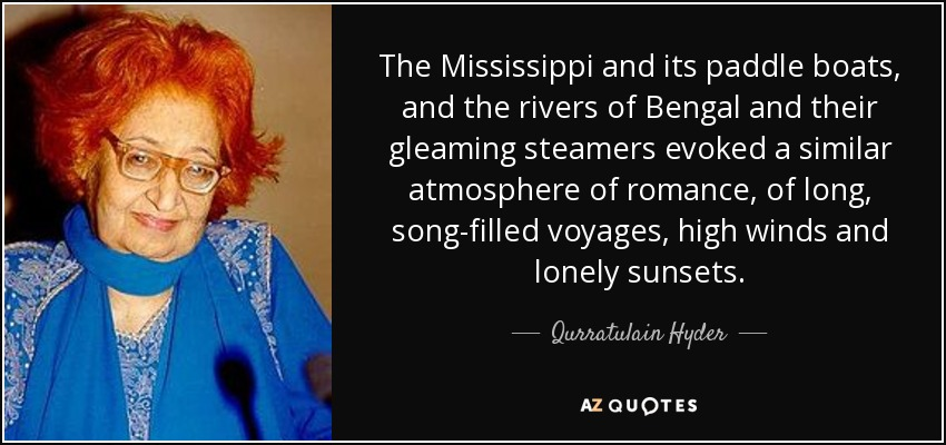 The Mississippi and its paddle boats, and the rivers of Bengal and their gleaming steamers evoked a similar atmosphere of romance, of long, song-filled voyages, high winds and lonely sunsets. - Qurratulain Hyder