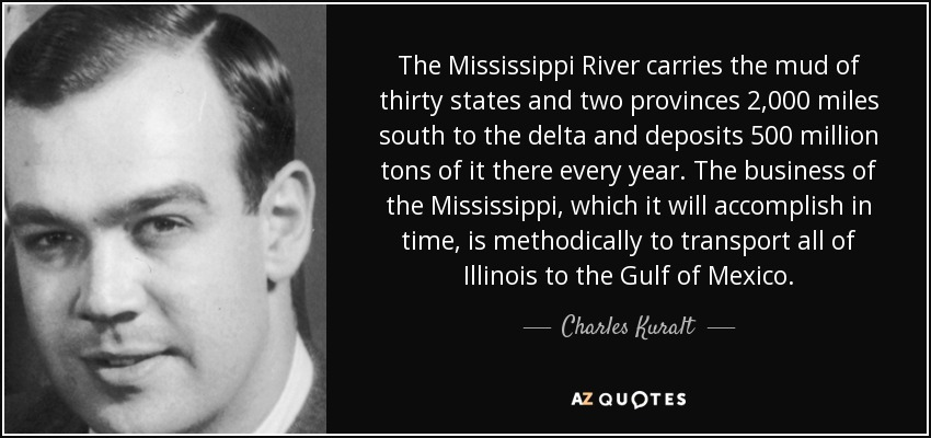 The Mississippi River carries the mud of thirty states and two provinces 2,000 miles south to the delta and deposits 500 million tons of it there every year. The business of the Mississippi, which it will accomplish in time, is methodically to transport all of Illinois to the Gulf of Mexico. - Charles Kuralt