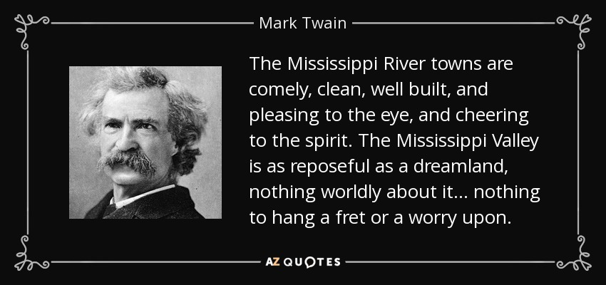 The Mississippi River towns are comely, clean, well built, and pleasing to the eye, and cheering to the spirit. The Mississippi Valley is as reposeful as a dreamland, nothing worldly about it . . . nothing to hang a fret or a worry upon. - Mark Twain