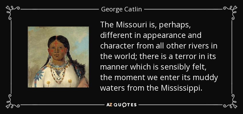 The Missouri is, perhaps, different in appearance and character from all other rivers in the world; there is a terror in its manner which is sensibly felt, the moment we enter its muddy waters from the Mississippi. - George Catlin