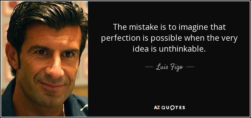 The mistake is to imagine that perfection is possible when the very idea is unthinkable. - Luis Figo
